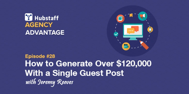 Agency Advantage 28: How Jeremy Reeves Generated More Than $120,000 With a Single Guest Post